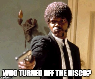 Say That Again I Dare You Meme | WHO TURNED OFF THE DISCO? | image tagged in memes,say that again i dare you | made w/ Imgflip meme maker