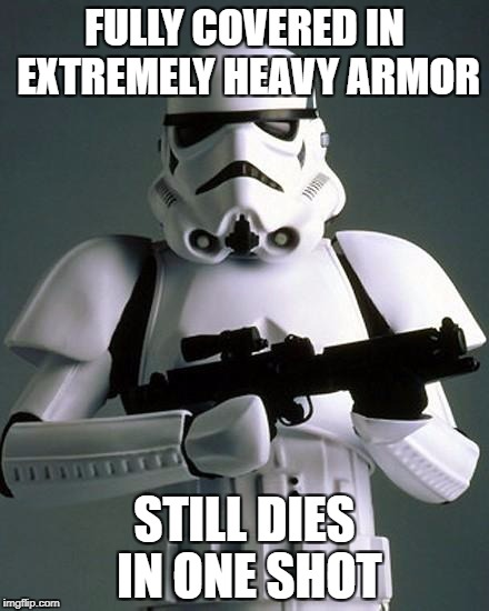 stormtrooper fail | FULLY COVERED IN EXTREMELY HEAVY ARMOR STILL DIES IN ONE SHOT | image tagged in stormtrooper fail | made w/ Imgflip meme maker