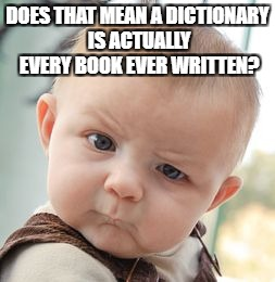 Skeptical Baby Meme | DOES THAT MEAN A DICTIONARY IS ACTUALLY EVERY BOOK EVER WRITTEN? | image tagged in memes,skeptical baby | made w/ Imgflip meme maker