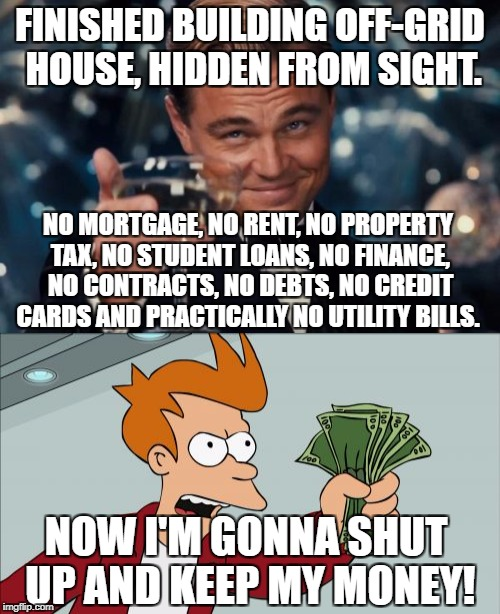 Dammit! I gotta work 2 whole days this week!...IN A ROW!! | FINISHED BUILDING OFF-GRID HOUSE, HIDDEN FROM SIGHT. NO MORTGAGE, NO RENT, NO PROPERTY TAX, NO STUDENT LOANS, NO FINANCE, NO CONTRACTS, NO D | image tagged in leonardo dicaprio cheers,shut up and take my money fry | made w/ Imgflip meme maker
