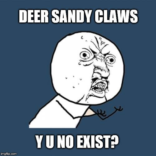 Parents on Christmas like | DEER SANDY CLAWS Y U NO EXIST? | image tagged in memes,y u no,santa,christmas | made w/ Imgflip meme maker