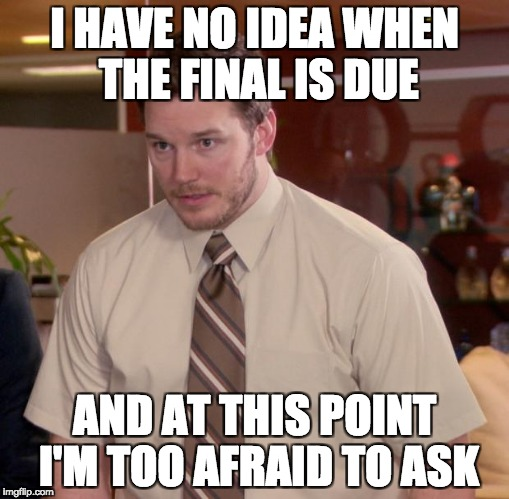 Afraid To Ask Andy Meme | I HAVE NO IDEA WHEN THE FINAL IS DUE AND AT THIS POINT I'M TOO AFRAID TO ASK | image tagged in memes,afraid to ask andy,AdviceAnimals | made w/ Imgflip meme maker
