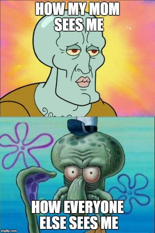 Squidward Meme | HOW MY MOM SEES ME HOW EVERYONE ELSE SEES ME | image tagged in memes,squidward,true story,handsome,declaration of independence | made w/ Imgflip meme maker
