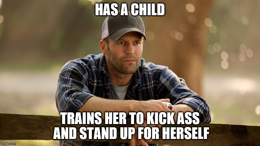 HAS A CHILD TRAINS HER TO KICK ASS AND STAND UP FOR HERSELF | made w/ Imgflip meme maker