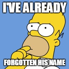 I'VE ALREADY FORGOTTEN HIS NAME | image tagged in homer simpson | made w/ Imgflip meme maker