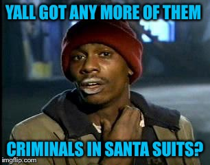 Y'all Got Any More Of That Meme | YALL GOT ANY MORE OF THEM CRIMINALS IN SANTA SUITS? | image tagged in memes,yall got any more of | made w/ Imgflip meme maker