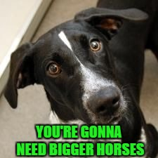 YOU'RE GONNA NEED BIGGER HORSES | made w/ Imgflip meme maker