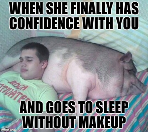 little pig | WHEN SHE FINALLY HAS CONFIDENCE WITH YOU AND GOES TO SLEEP WITHOUT MAKEUP | image tagged in pig | made w/ Imgflip meme maker
