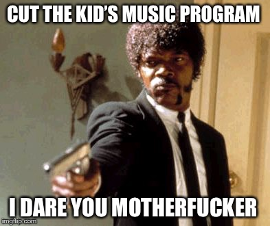 Say That Again I Dare You Meme | CUT THE KID'S MUSIC PROGRAM I DARE YOU MOTHERF**KER | image tagged in memes,say that again i dare you | made w/ Imgflip meme maker