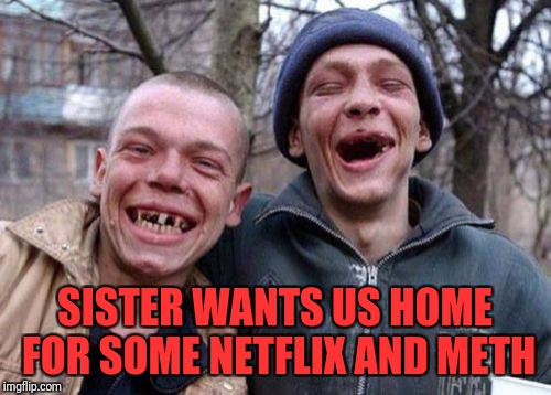 Ugly Twins Meme | SISTER WANTS US HOME FOR SOME NETFLIX AND METH | image tagged in memes,ugly twins | made w/ Imgflip meme maker