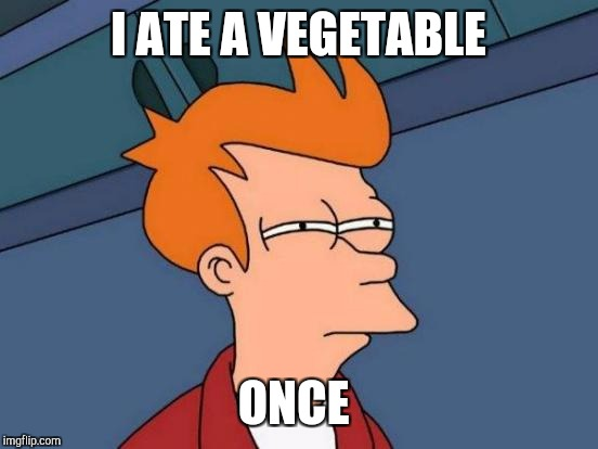 Futurama Fry Meme | I ATE A VEGETABLE ONCE | image tagged in memes,futurama fry | made w/ Imgflip meme maker