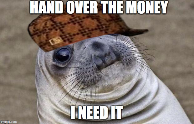 Awkward Moment Sealion Meme | HAND OVER THE MONEY I NEED IT | image tagged in memes,awkward moment sealion,scumbag | made w/ Imgflip meme maker
