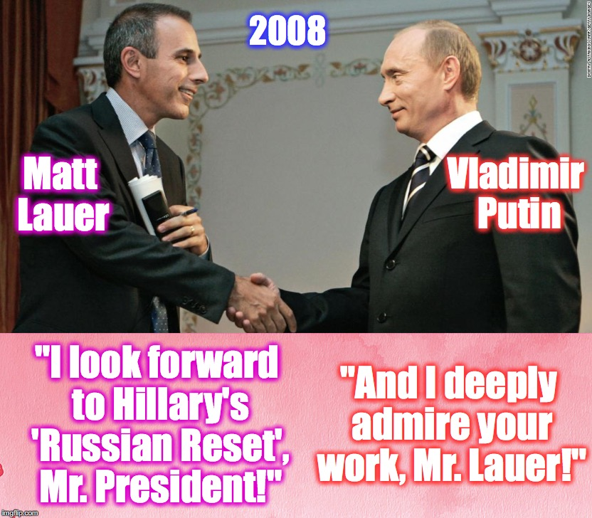 "Matt Lauer ""And I deeply admire your work, Mr. Lauer!"" Vladimir Putin 2008 ""I look forward to Hillary's 'Russian Reset', Mr. President!"" 