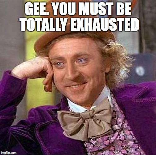 Creepy Condescending Wonka Meme | GEE. YOU MUST BE TOTALLY EXHAUSTED | image tagged in memes,creepy condescending wonka | made w/ Imgflip meme maker