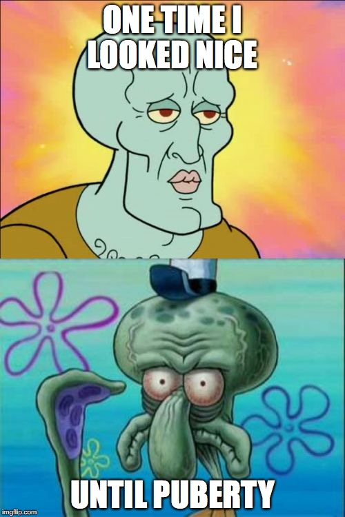 Squidward Meme | ONE TIME I LOOKED NICE UNTIL PUBERTY | image tagged in memes,squidward | made w/ Imgflip meme maker
