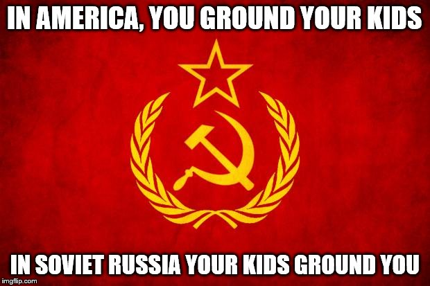 In Soviet Russia | IN AMERICA, YOU GROUND YOUR KIDS IN SOVIET RUSSIA YOUR KIDS GROUND YOU | image tagged in in soviet russia | made w/ Imgflip meme maker