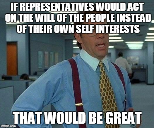That Would Be Great Meme | IF REPRESENTATIVES WOULD ACT ON THE WILL OF THE PEOPLE INSTEAD OF THEIR OWN SELF INTERESTS THAT WOULD BE GREAT | image tagged in memes,that would be great | made w/ Imgflip meme maker