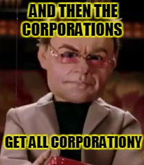 AND THEN THE CORPORATIONS GET ALL CORPORATIONY | made w/ Imgflip meme maker
