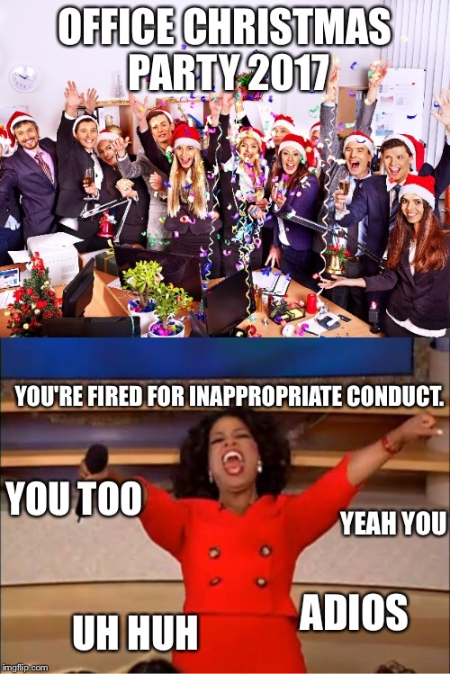 Might be some openings in the new year. | OFFICE CHRISTMAS PARTY 2017 YOU'RE FIRED FOR INAPPROPRIATE CONDUCT. YOU TOO YEAH YOU UH HUH ADIOS | image tagged in christmas,merry christmas,memes,office | made w/ Imgflip meme maker