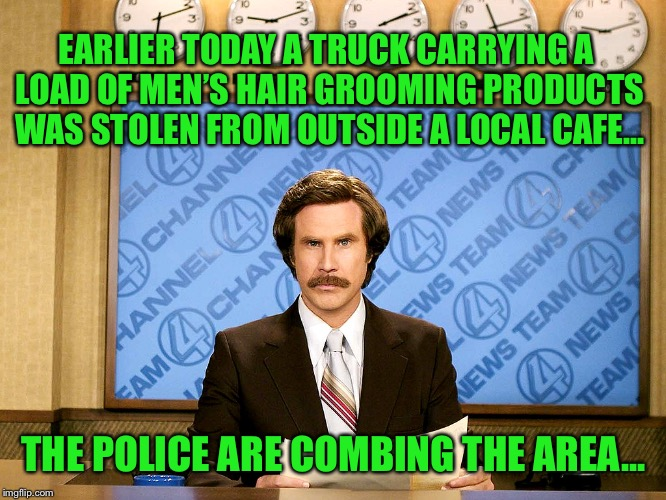 they have some leads | EARLIER TODAY A TRUCK CARRYING A LOAD OF MEN'S HAIR GROOMING PRODUCTS WAS STOLEN FROM OUTSIDE A LOCAL CAFE... THE POLICE ARE COMBING THE ARE | image tagged in ron burgandy,hair,police,crime,truck,theft | made w/ Imgflip meme maker