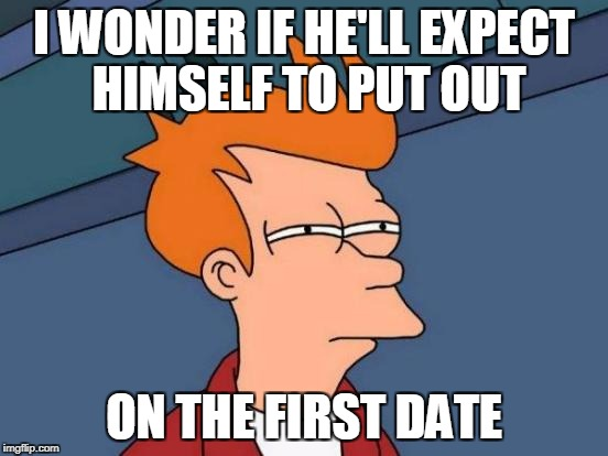 Futurama Fry Meme | I WONDER IF HE'LL EXPECT HIMSELF TO PUT OUT ON THE FIRST DATE | image tagged in memes,futurama fry | made w/ Imgflip meme maker