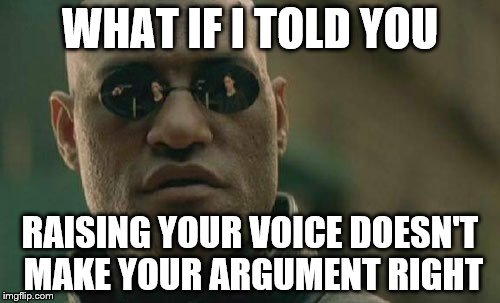 Matrix Morpheus Meme | WHAT IF I TOLD YOU RAISING YOUR VOICE DOESN'T MAKE YOUR ARGUMENT RIGHT | image tagged in memes,matrix morpheus | made w/ Imgflip meme maker