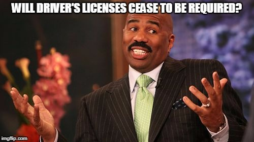 Steve Harvey Meme | WILL DRIVER'S LICENSES CEASE TO BE REQUIRED? | image tagged in memes,steve harvey | made w/ Imgflip meme maker