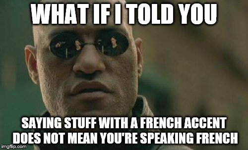Matrix Morpheus Meme | WHAT IF I TOLD YOU SAYING STUFF WITH A FRENCH ACCENT DOES NOT MEAN YOU'RE SPEAKING FRENCH | image tagged in memes,matrix morpheus | made w/ Imgflip meme maker