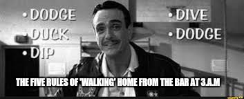 One step at a time | THE FIVE RULES OF 'WALKING' HOME FROM THE BAR AT 3.A.M | image tagged in memes,dodgeball,funny memes,drinking,nsfw | made w/ Imgflip meme maker