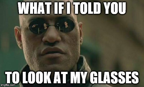 I actually just noticed it. | WHAT IF I TOLD YOU TO LOOK AT MY GLASSES | image tagged in memes,matrix morpheus | made w/ Imgflip meme maker