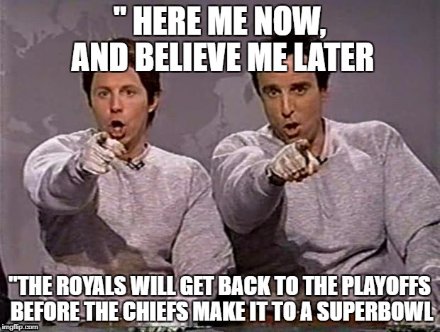 """ HERE ME NOW, AND BELIEVE ME LATER ""THE ROYALS WILL GET BACK TO THE PLAYOFFS BEFORE THE CHIEFS MAKE IT TO A SUPERBOWL 