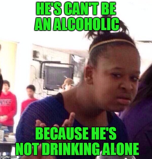 Black Girl Wat Meme | HE'S CAN'T BE AN ALCOHOLIC BECAUSE HE'S NOT DRINKING ALONE | image tagged in memes,black girl wat | made w/ Imgflip meme maker