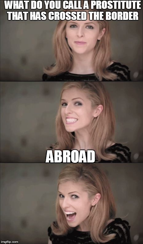 Bad Pun Anna Kendrick Meme | WHAT DO YOU CALL A PROSTITUTE THAT HAS CROSSED THE BORDER ABROAD | image tagged in memes,bad pun anna kendrick | made w/ Imgflip meme maker