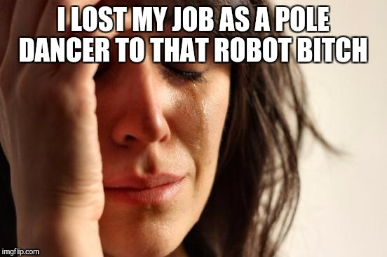 First World Problems Meme | I LOST MY JOB AS A POLE DANCER TO THAT ROBOT B**CH | image tagged in memes,first world problems | made w/ Imgflip meme maker