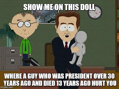 SHOW ME ON THIS DOLL WHERE A GUY WHO WAS PRESIDENT OVER 30 YEARS AGO AND DIED 13 YEARS AGO HURT YOU | made w/ Imgflip meme maker