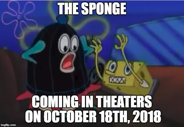 Movie The Ring takes over Spongebob | THE SPONGE COMING IN THEATERS ON OCTOBER 18TH, 2018 | image tagged in spongebob,the ring,memes,i need a life | made w/ Imgflip meme maker