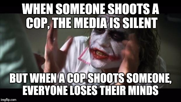 Beware of fake news | WHEN SOMEONE SHOOTS A COP, THE MEDIA IS SILENT BUT WHEN A COP SHOOTS SOMEONE, EVERYONE LOSES THEIR MINDS | image tagged in memes,and everybody loses their minds,fake news,biased media,gta cops logic | made w/ Imgflip meme maker