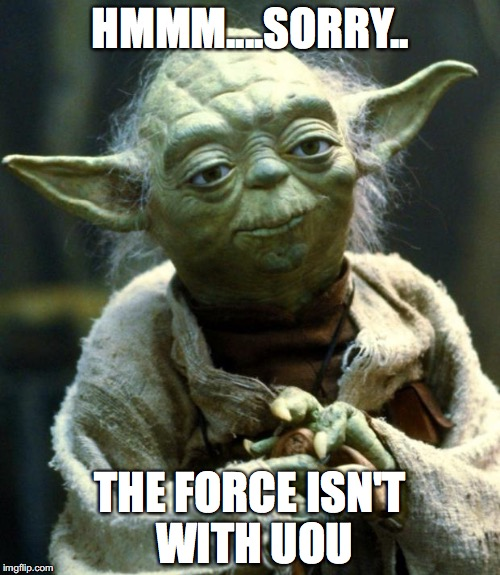 Star Wars Yoda Meme | HMMM....SORRY.. THE FORCE ISN'T WITH UOU | image tagged in memes,star wars yoda | made w/ Imgflip meme maker
