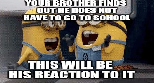 Excited Minions Meme | YOUR BROTHER FINDS OUT HE DOES NOT HAVE TO GO TO SCHOOL THIS WILL BE HIS REACTION TO IT | image tagged in memes,excited minions,scumbag | made w/ Imgflip meme maker
