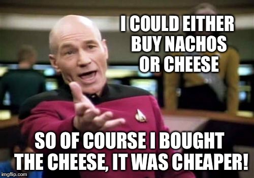 It was cheaper! | I COULD EITHER BUY NACHOS OR CHEESE SO OF COURSE I BOUGHT THE CHEESE, IT WAS CHEAPER! | image tagged in memes,picard wtf | made w/ Imgflip meme maker