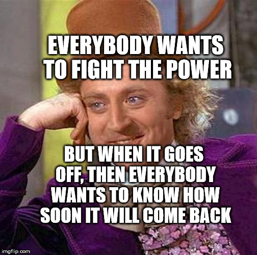 Creepy Condescending Wonka Meme | EVERYBODY WANTS TO FIGHT THE POWER BUT WHEN IT GOES OFF, THEN EVERYBODY WANTS TO KNOW HOW SOON IT WILL COME BACK | image tagged in memes,creepy condescending wonka | made w/ Imgflip meme maker