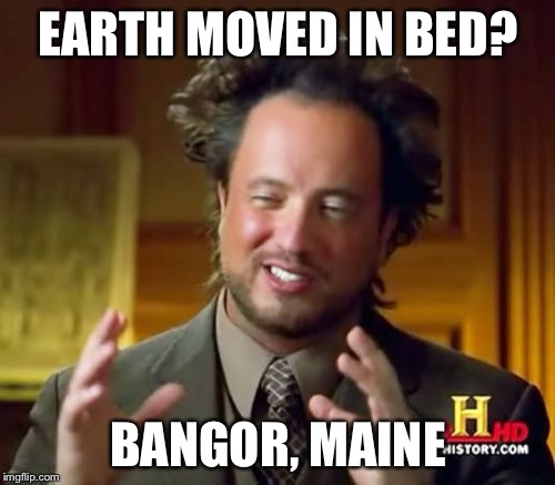 Ancient Aliens Meme | EARTH MOVED IN BED? BANGOR, MAINE | image tagged in memes,ancient aliens | made w/ Imgflip meme maker