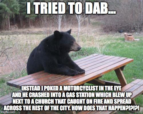 Bad Luck Bear | I TRIED TO DAB... INSTEAD I POKED A MOTORCYCLIST IN THE EYE AND HE CRASHED INTO A GAS STATION WHICH BLEW UP NEXT TO A CHURCH THAT CAUGHT ON  | image tagged in memes,bad luck bear | made w/ Imgflip meme maker