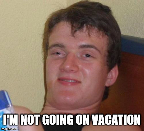 10 Guy Meme | I'M NOT GOING ON VACATION | image tagged in memes,10 guy | made w/ Imgflip meme maker