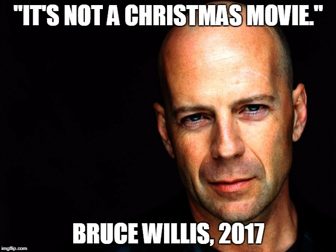 """IT'S NOT A CHRISTMAS MOVIE."" BRUCE WILLIS, 2017 