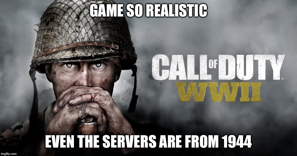 GAME SO REALISTIC EVEN THE SERVERS ARE FROM 1944 | image tagged in fucked up | made w/ Imgflip meme maker