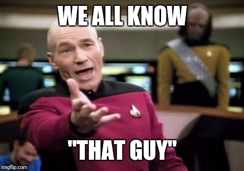 "Picard Wtf Meme | WE ALL KNOW ""THAT GUY"" 