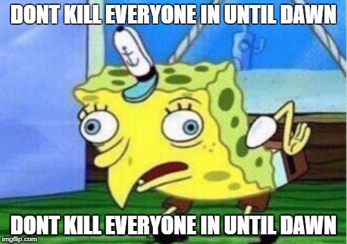 Mocking Spongebob Meme | DONT KILL EVERYONE IN UNTIL DAWN DONT KILL EVERYONE IN UNTIL DAWN | image tagged in mocking spongebob | made w/ Imgflip meme maker