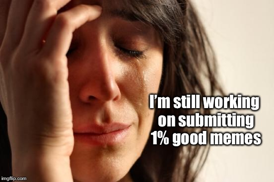 First World Problems Meme | I'm still working on submitting 1% good memes | image tagged in memes,first world problems | made w/ Imgflip meme maker