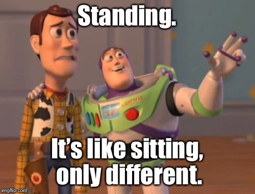 X, X Everywhere Meme | Standing. It's like sitting, only different. | image tagged in memes,x,x everywhere,x x everywhere | made w/ Imgflip meme maker